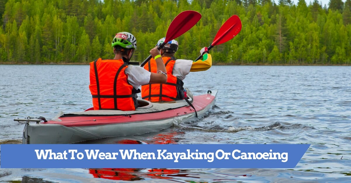 What To Wear When Kayaking Or Canoeing