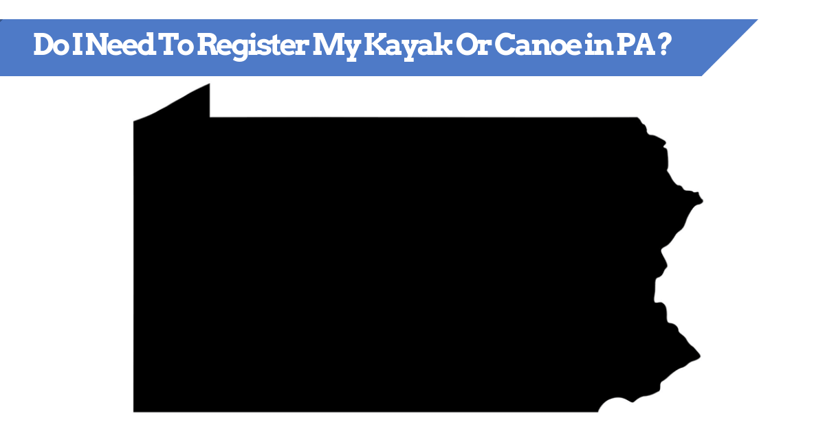 Do I Need To Register My Kayak Or Canoe in PA (Pennsylvania)?