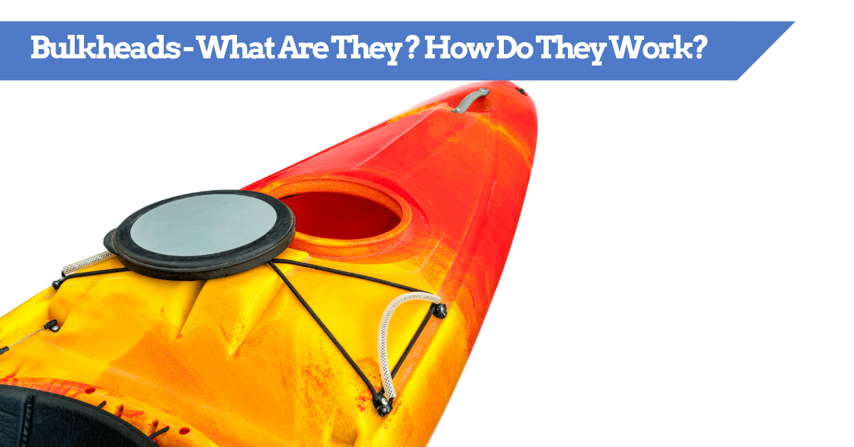 Kayak Bulkheads - What Are They And How Do They Work? Tips and tricks