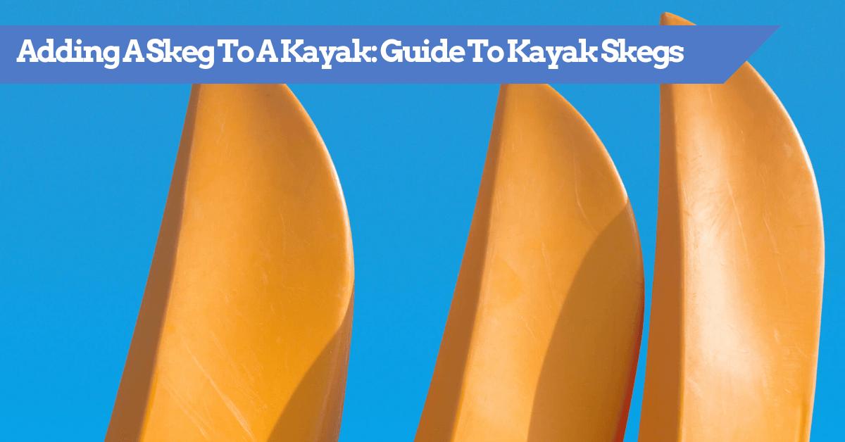 Adding A Skeg To A Kayak: Guide To Kayak Skegs