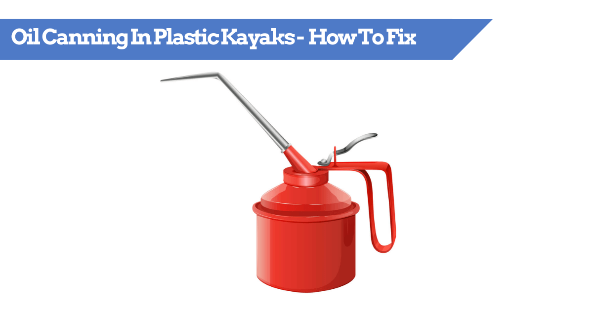 Oil Canning In Plastic Kayaks - What Is It And How To Fix