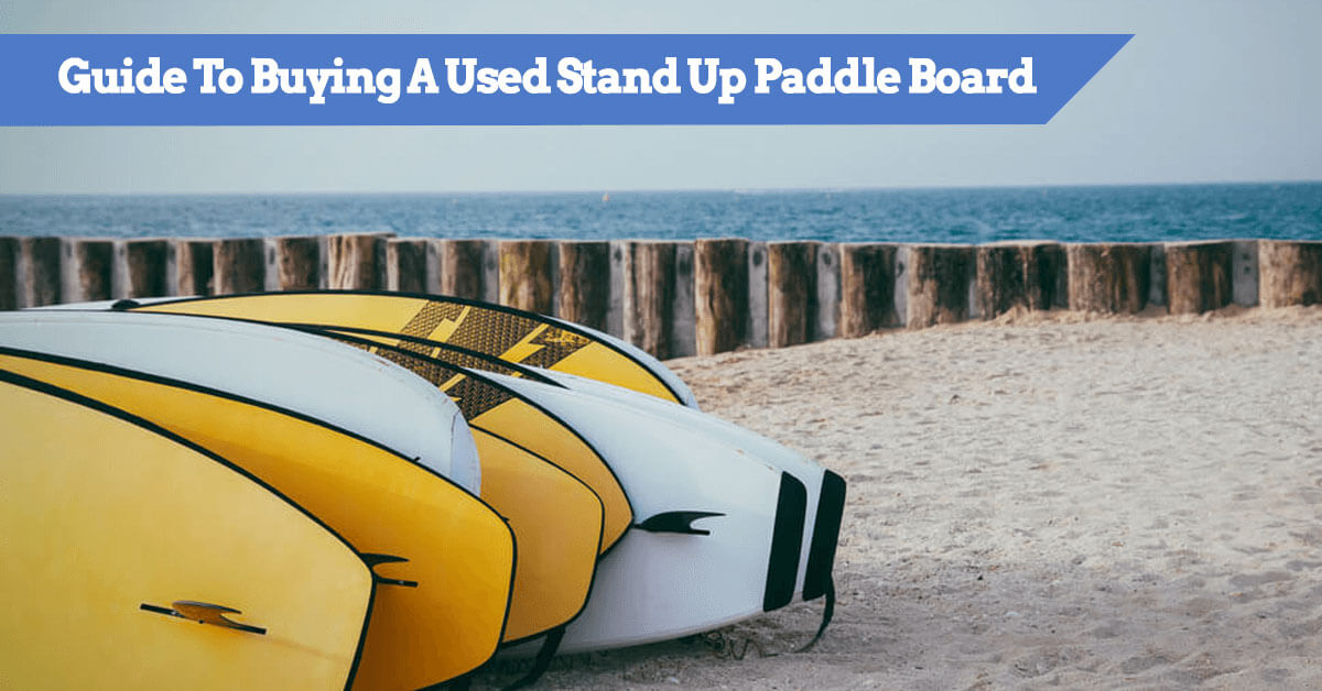 Guide To Buying A Used Stand Up Paddle Board - where to find and what to look for