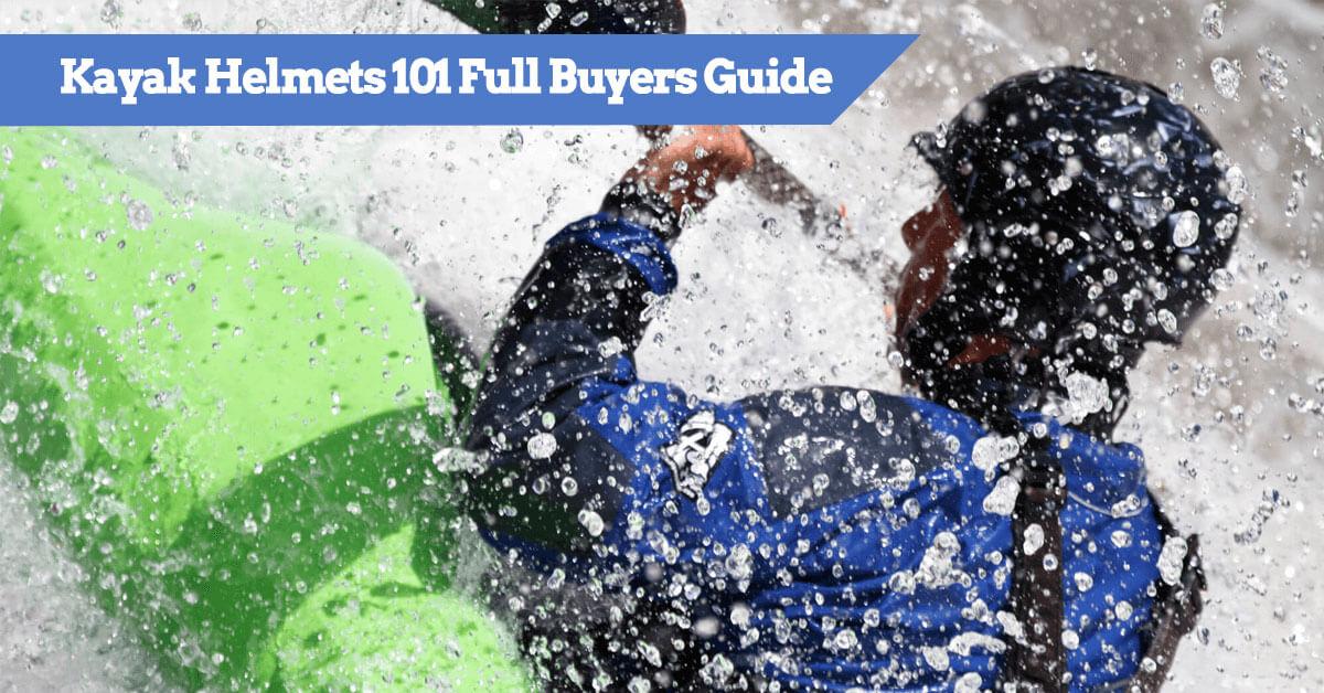 Best Kayak Helmets 101 - Full Buyers Guide