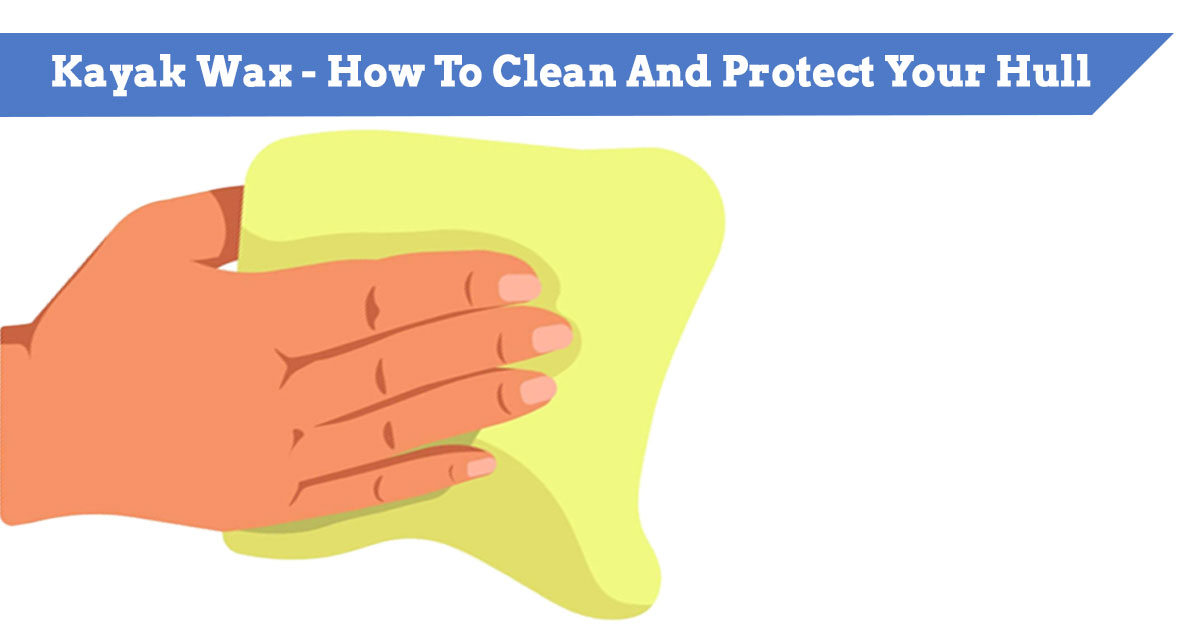 Kayak Wax - How To Clean And Protect Your Hull (canoes too)
